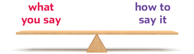 a seesaw that's maintaining an even balance of the two phrases what you say and how you say it