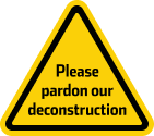 Yellow-and-black hazard sign that says Please pardon our deconstruction